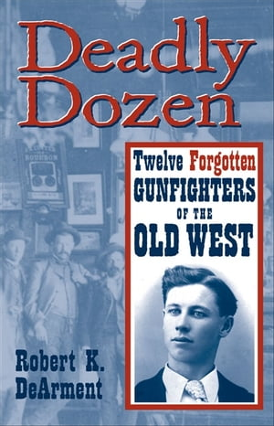 Deadly Dozen Twelve Forgotten Gunfighters of the Old West,  Vol. 1