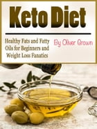 Keto Diet: Healthy Fats and Fatty Oils for Beginners and Weight Loss Fanatics by Oliver Grown