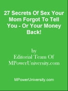 27 Secrets Of Sex Your Mom Forgot To Tell You - Or Your Money Back! by Editorial Team Of MPowerUniversity.com