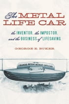 The Metal Life Car: The Inventor, the Impostor, and the Business of Lifesaving by George E. Buker