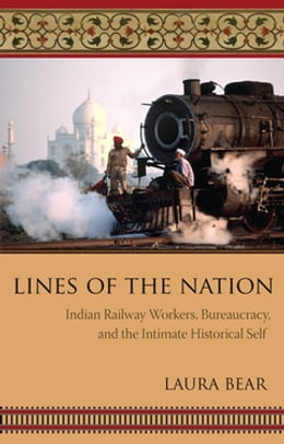 Book Lines of the Nation: Indian Railway Workers, Bureaucracy, and the Intimate Historical Self by Laura Bear