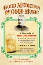 Good Medicine and Good Music: A Biography of Mrs. Joe Person, Patent Remedy Entrepreneur and Musician, Including the Complete Text by David Hursh