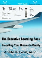 The Executive Boarding Pass: Propelling Your Dreams to Reality by Arleita R. Evans, M.Ed.
