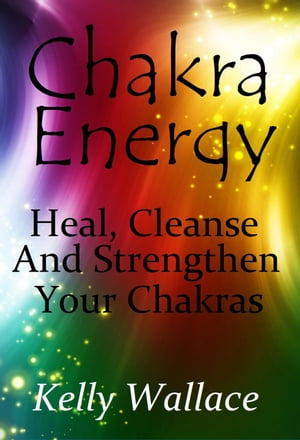 Chakras - Clear,  Heal and Strengthen Your Energy Centers