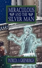 Miraculous and the Silver Man by Patricia A. Greenburgh