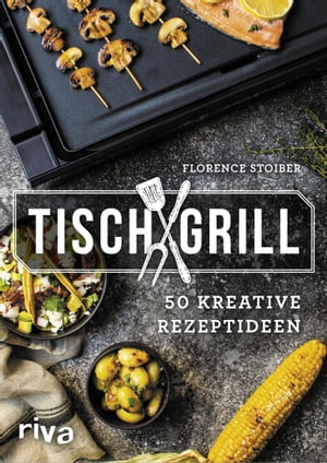 Tischgrill: 50 kreative Rezeptideen by Florence Stoiber