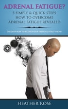 Adrenal Fatigue ? : 5 Simple & Quick Steps How To Overcome Adrenal Fatigue Revealed: Discover How To Recover Your Energy & Vitality Now ! by Heather Rose