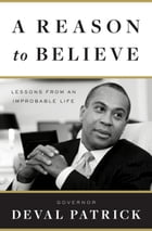 A Reason to Believe: Lessons from an Improbable Life by Deval Patrick
