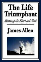 The Life Triumphant by James Allen