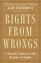 Rights from Wrongs: A Secular Theory of the Origins of Rights by Alan M. Dershowitz