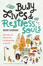 Busy Lives and Restless Souls: How Prayer Can Help You Find the Missing Peace in Your Life by Becky Eldredge