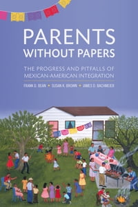 Parents Without Papers: The Progress and Pitfalls of Mexican American Integration