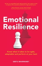 Emotional Resilience: Know what it takes to be agile, adaptable and perform at your best by Geetu Bharwaney