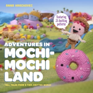 Adventures in Mochimochi Land Tall Tales from a Tiny Knitted World
