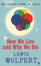 How We Live and Why We Die: the secret lives of cells