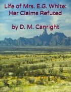 The Life of Mrs. E. G. White: Her Claims Refuted by D. M. Canright