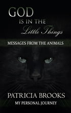 God is in the Little Things: Messages from the Animals by Patricia Brooks