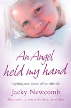An Angel Held My Hand: Inspiring True Stories of the Afterlife by Jacky Newcomb