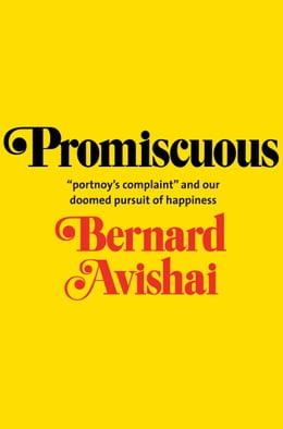 "Book Promiscuous: ""Portnoy's Complaint"" and Our Doomed Pursuit of Happiness by Prof. Bernard Avishai"
