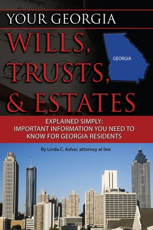 Your Georgia Wills, Trusts, & Estates Explained Simply: Important Information You Need to Know for Georgia Residents by Linda Ashar