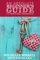 An Absolute Beginner's Guide to Writing Romance by Emma Lea