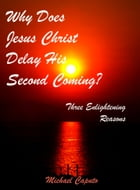 Why Does Jesus Christ Delay His Second Coming?: Three Enlightening Reasons by Michael Caputo