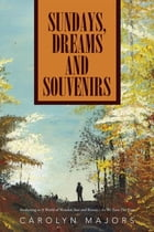 Sundays, Dreams and Souvenirs: Awakening to A World of Wonder, Awe and Beauty... As We Turn The Page by Carolyn Majors