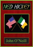 Ned Hickey: A Hero of Two Revolutions by John O'Neill