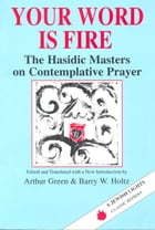 Your Word Is Fire: The Hasidic Masters on Contemplative Prayer by Arthur Green; Barry W. Holtz
