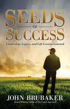 Seeds of Success: Leadership, Legacy, and Life Lessons Learned by John Brubaker