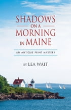 Shadows on a Mornng in Maine: An Antique Print Mystery by Lea Wait
