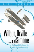 Wilbur, Orville . . . and Simone: The Seagull Who Helped the Wright Brothers Learn to Fly by Bill Eckert