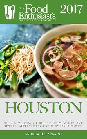 Houston - 2017: The Food Enthusiast's Complete Restaurant Guide