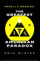 Orwell's Warning: The Greatest Amerikan Paradox by Erik Blaire