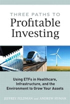 Three Paths to Profitable Investing: Using ETFs in Healthcare, Infrastructure, and the Environment to Grow Your Assets by Jeffrey Feldman