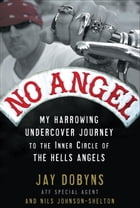 No Angel: My Harrowing Undercover Journey to the Inner Circle of the Hells Angels by Jay Dobyns