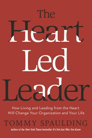 The Heart-Led Leader How Living and Leading from the Heart Will Change Your Organization and Your Life