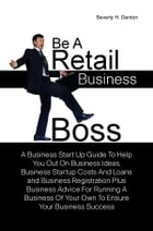 Be A Retail Business Boss: A Business Start Up Guide To Help You Out On Business Ideas, Business Startup Costs And Loans and Bu by Beverly H. Denton