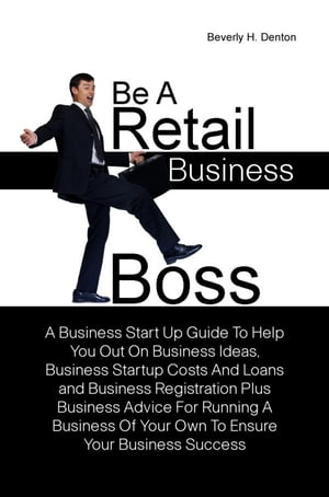 Be A Retail Business Boss A Business Start Up Guide To Help You Out On Business Ideas,  Business Startup Costs And Loans and Business Registration Plus