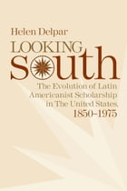 Looking South: The Evolution of Latin Americanist Scholarship in the United States, 1850-1975 by Helen Delpar