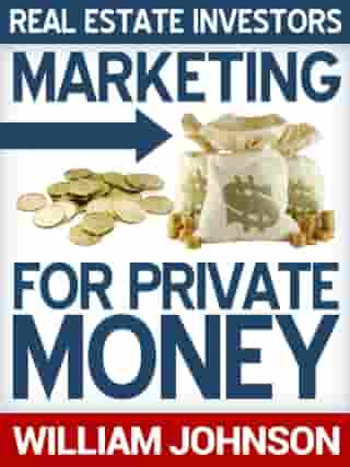 Real Estate Investors Marketing For Private Money by William Johnson