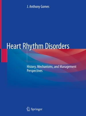 Heart Rhythm Disorders: History, Mechanisms, and Management Perspectives by J. Anthony Gomes