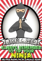 Always Remember to Tip Your Ninja: And Other Maxims for the Clinically Absurd by Jeremy C. Shipp