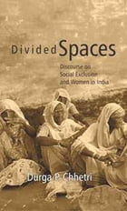 Divided Spaces: Discourse on Social Exclusion and Women in India by Durga P. Chhetri
