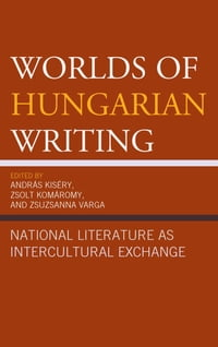 Worlds of Hungarian Writing: National Literature as Intercultural Exchange