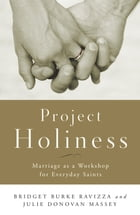 Project Holiness: Marriage as a Workshop for Everyday Saints by Julie Donovan Massey