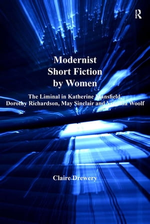 Modernist Short Fiction by Women The Liminal in Katherine Mansfield,  Dorothy Richardson,  May Sinclair and Virginia Woolf