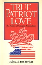 True Patriot Love: The Politics of Canadian Nationalism by Sylvia Bashevkin