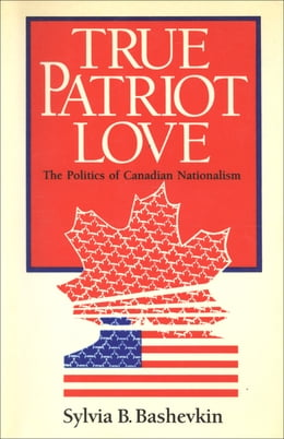 Book True Patriot Love: The Politics of Canadian Nationalism by Sylvia Bashevkin