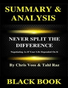 Summary & Analysis : Never Split the Difference By Chris Voss and Tahl Raz : Negotiating As If Your Life Depended On It by Black Book